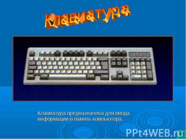 Клавиатура предназначена для ввода информации в память компьютера.