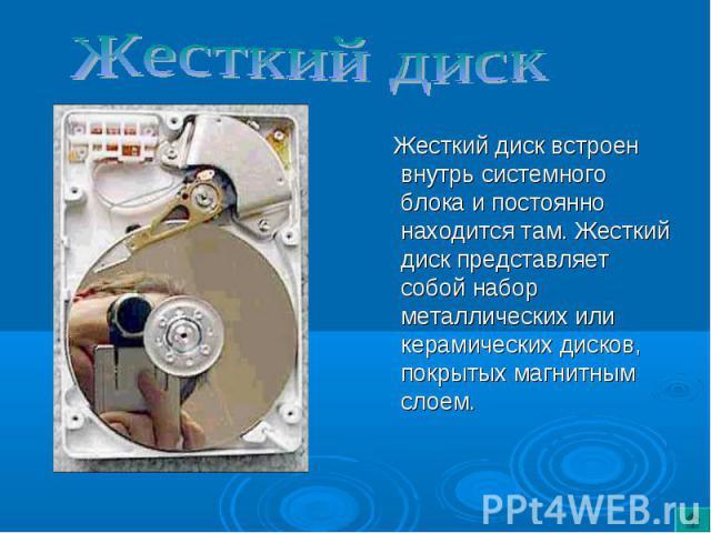 Жесткий диск встроен внутрь системного блока и постоянно находится там. Жесткий диск представляет собой набор металлических или керамических дисков, покрытых магнитным слоем. Жесткий диск встроен внутрь системного блока и постоянно находится там. Же…