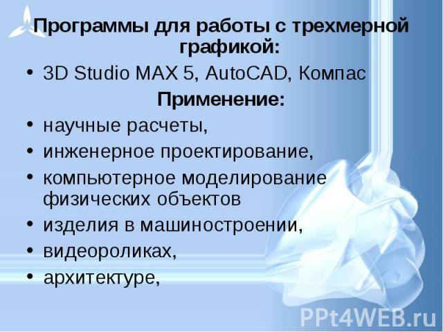 Программы для работы с трехмерной графикой: Программы для работы с трехмерной графикой: 3D Studio MAX 5, AutoCAD, Компас Применение: научные расчеты, инженерное проектирование, компьютерное моделирование физических объектов изделия в машиностроении,…