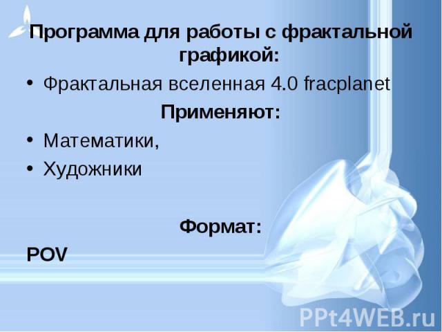 Программа для работы с фрактальной графикой: Программа для работы с фрактальной графикой: Фрактальная вселенная 4.0 fracplanet Применяют: Математики, Художники Формат: POV