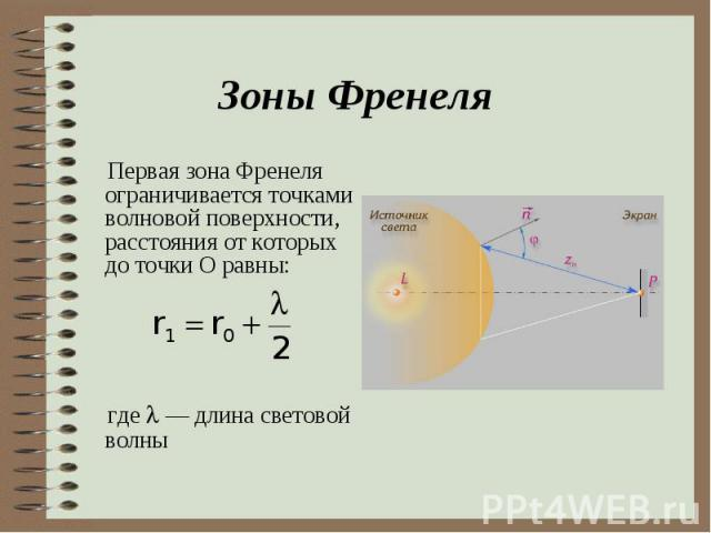 Первая зона Френеля ограничивается точками волновой поверхности, расстояния от которых до точки О равны: Первая зона Френеля ограничивается точками волновой поверхности, расстояния от которых до точки О равны: где — длина световой волны
