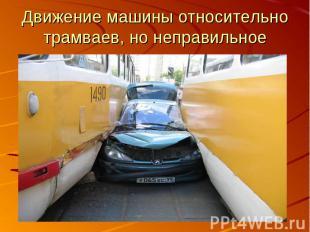 Движение машины относительно трамваев, но неправильное