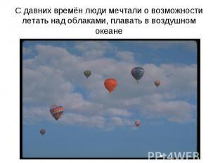 С давних времён люди мечтали о возможности летать над облаками, плавать в воздуш