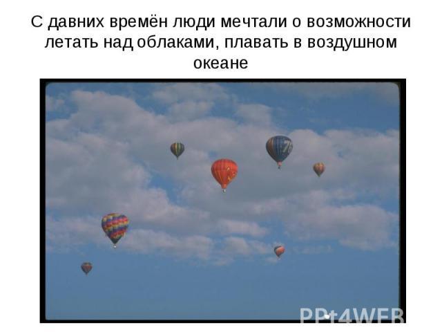 С давних времён люди мечтали о возможности летать над облаками, плавать в воздушном океане