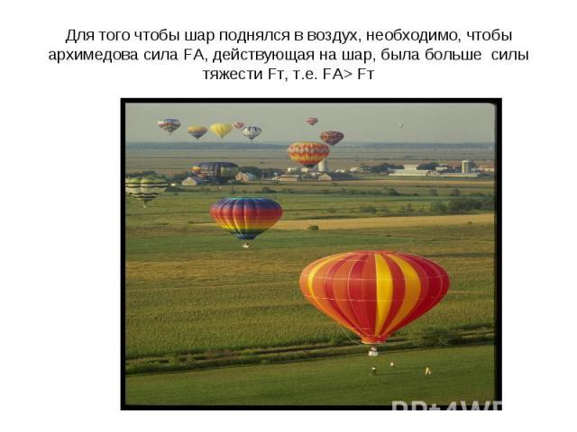 Для того чтобы шар поднялся в воздух, необходимо, чтобы архимедова сила FА, действующая на шар, была больше силы тяжести Fт, т.е. FА> Fт