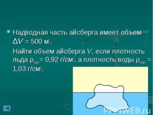 Надводная часть айсберга имеет объем ΔV = 500м3. Надводная часть айсберга