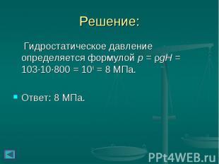 Решение: Гидростатическое давление определяется формулой p = ρgH = 103∙10∙800 =