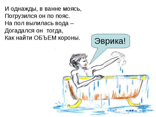 И однажды, в ванне моясь, Погрузился он по пояс. На пол вылилась вода – Догадался он тогда, Как найти ОБЪЕМ короны.
