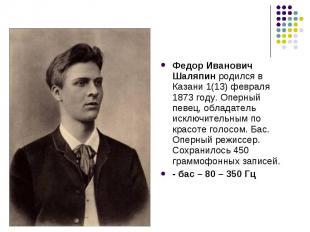Федор Иванович Шаляпин родился в Казани 1(13) февраля 1873 году. Оперный певец,