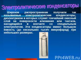 Широкое распространение получили так называемые электролитические конденсаторы,