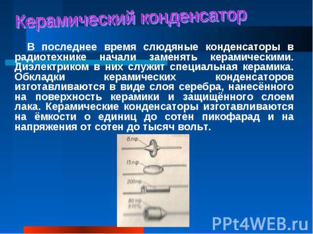В последнее время слюдяные конденсаторы в радиотехнике начали заменять керамическими. Диэлектриком в них служит специальная керамика. Обкладки керамических конденсаторов изготавливаются в виде слоя серебра, нанесённого на поверхность керамики и защи…