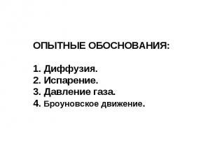 ОПЫТНЫЕ ОБОСНОВАНИЯ: 1. Диффузия. 2. Испарение. 3. Давление газа. 4. Броуновское