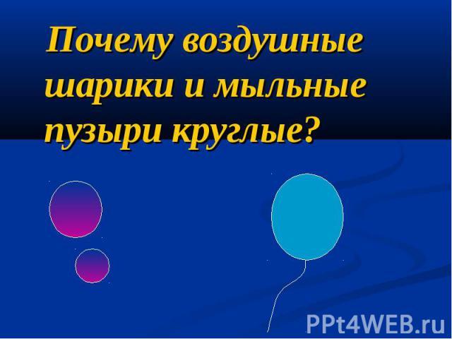 Почему воздушные шарики и мыльные пузыри круглые? Почему воздушные шарики и мыльные пузыри круглые?