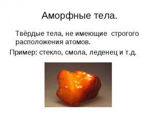 Аморфные тела. Твёрдые тела, не имеющие строгого расположения атомов. Пример: ст