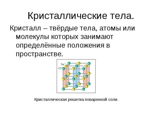 Кристаллические тела. Кристалл – твёрдые тела, атомы или молекулы которых занимают определённые положения в пространстве.