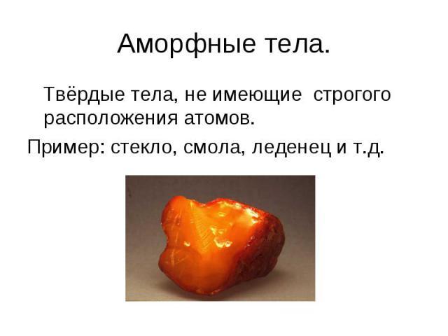 Аморфные тела. Твёрдые тела, не имеющие строгого расположения атомов. Пример: стекло, смола, леденец и т.д.