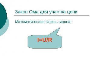 Закон Ома для участка цепи Математическая запись закона: