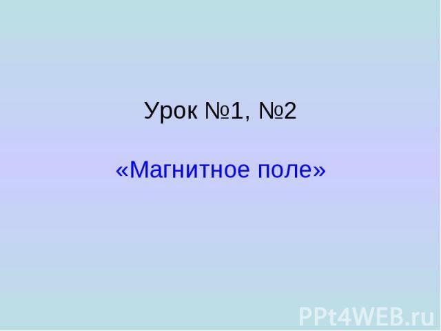 Урок №1, №2 «Магнитное поле»