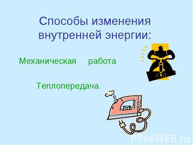 Способы изменения внутренней энергии: Механическая работа Теплопередача