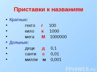 Приставки к названиям Кратные: гекто г 100 кило к 1000 мега М 1000000 Дольные: д
