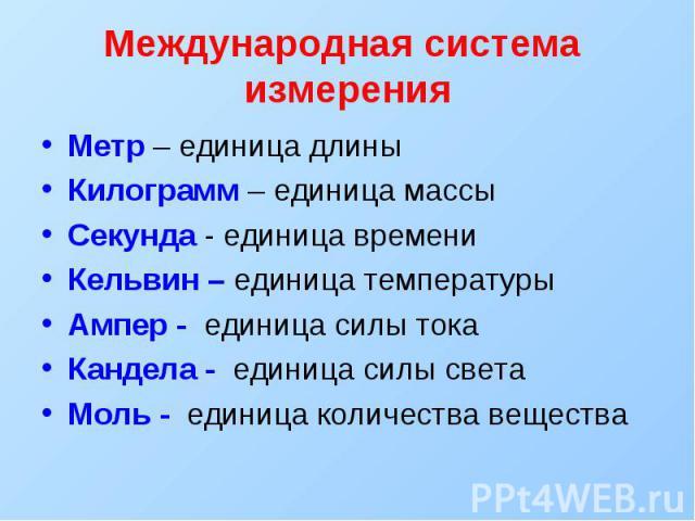 Международная система измерения Метр – единица длины Килограмм – единица массы Секунда - единица времени Кельвин – единица температуры Ампер - единица силы тока Кандела - единица силы света Моль - единица количества вещества