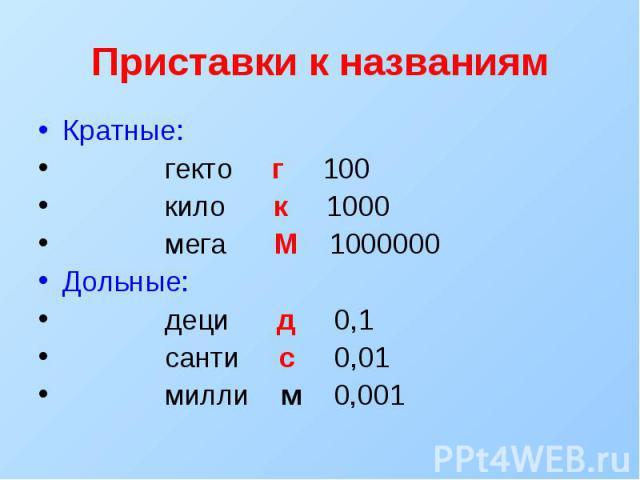 Приставки к названиям Кратные: гекто г 100 кило к 1000 мега М 1000000 Дольные: деци д 0,1 санти с 0,01 милли м 0,001