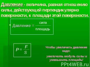 Давление - величина, равная отношению силы, действующей перпендикулярно поверхно