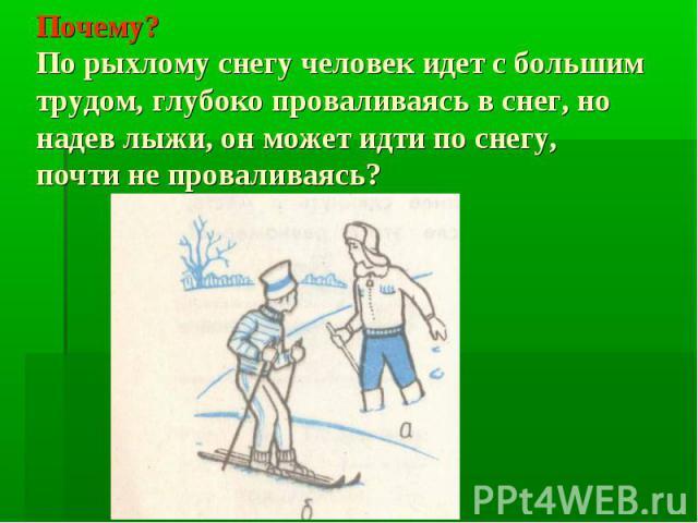 Почему? По рыхлому снегу человек идет с большим трудом, глубоко проваливаясь в снег, но надев лыжи, он может идти по снегу, почти не проваливаясь?