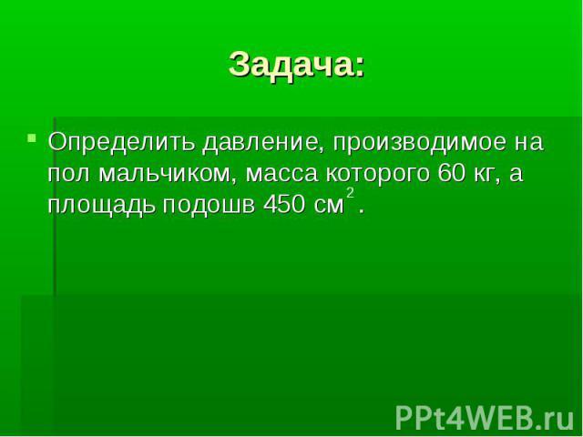 Задача: Определить давление, производимое на пол мальчиком, масса которого 60 кг, а площадь подошв 450 см .