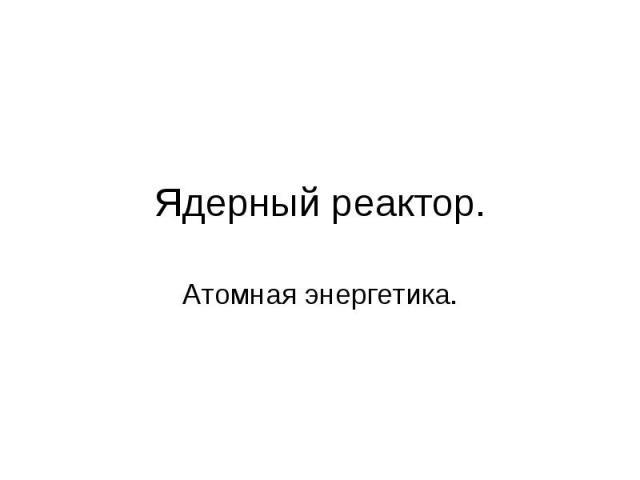Ядерный реактор. Атомная энергетика.