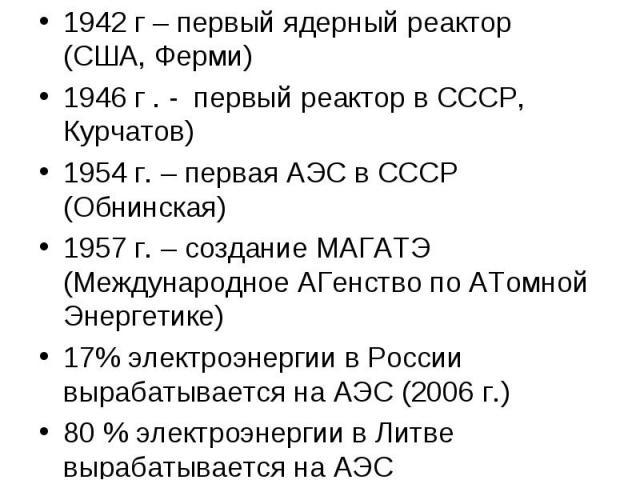 1942 г – первый ядерный реактор (США, Ферми) 1942 г – первый ядерный реактор (США, Ферми) 1946 г . - первый реактор в СССР, Курчатов) 1954 г. – первая АЭС в СССР (Обнинская) 1957 г. – создание МАГАТЭ (Международное АГенство по АТомной Энергетике) 17…