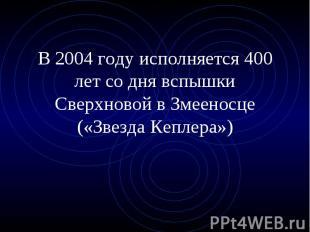 В 2004 году исполняется 400 лет со дня вспышки Сверхновой в Змееносце («Звезда К
