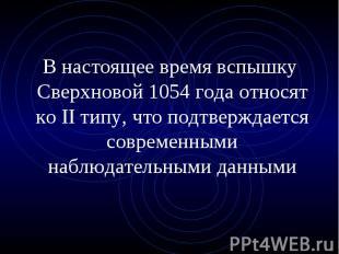 В настоящее время вспышку Сверхновой 1054 года относят ко II типу, что подтвержд