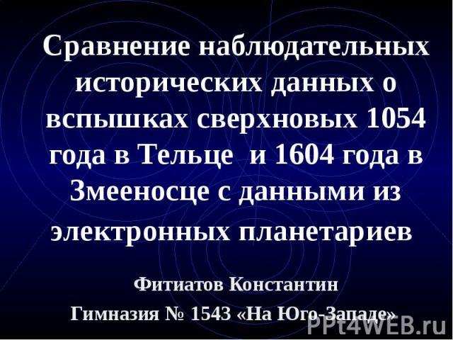 Сравнение наблюдательных исторических данных о вспышках сверхновых 1054 года в Тельце и 1604 года в Змееносце с данными из электронных планетариев Фитиатов Константин Гимназия № 1543 «На Юго-Западе»