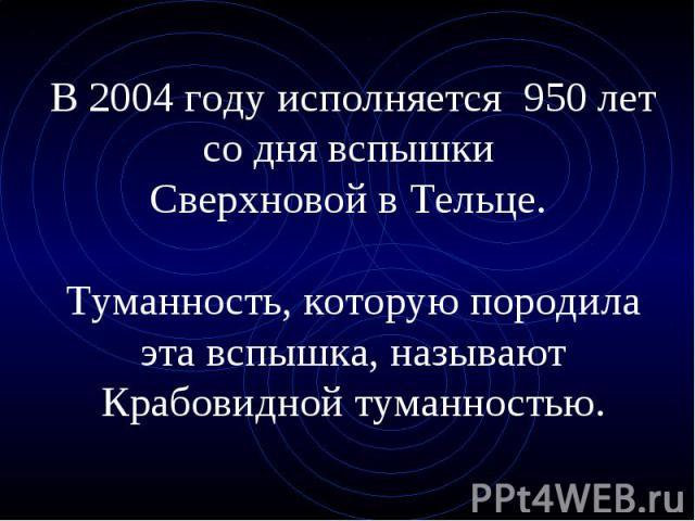 В 2004 году исполняется 950 лет со дня вспышки Сверхновой в Тельце. Туманность, которую породила эта вспышка, называют Крабовидной туманностью.