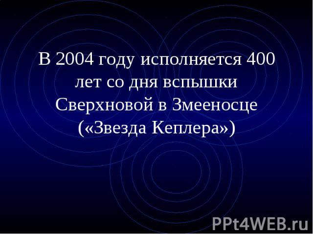 В 2004 году исполняется 400 лет со дня вспышки Сверхновой в Змееносце («Звезда Кеплера»)
