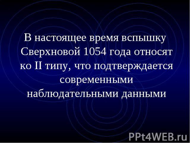 В настоящее время вспышку Сверхновой 1054 года относят ко II типу, что подтверждается современными наблюдательными данными