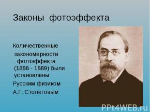 Законы фотоэффекта Количественные закономерности фотоэффекта (1888 - 1889) были