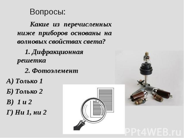 Вопросы: Какие из перечисленных ниже приборов основаны на волновых свойствах света? 1. Дифракционная решетка 2. Фотоэлемент А) Только 1 Б) Только 2 В) 1 и 2 Г) Ни 1, ни 2