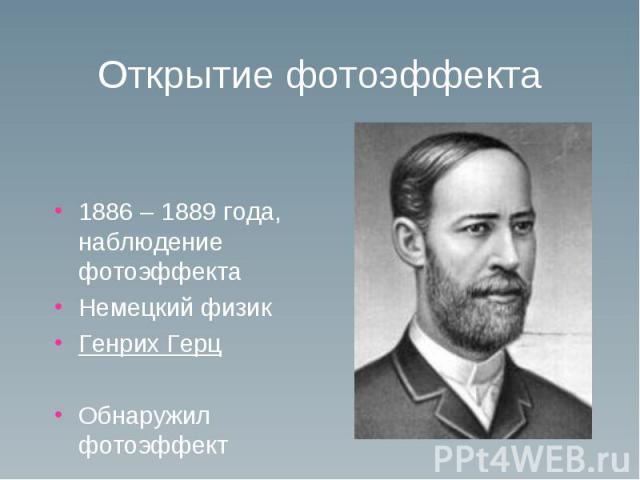 Открытие фотоэффекта 1886 – 1889 года, наблюдение фотоэффекта Немецкий физик Генрих Герц Обнаружил фотоэффект