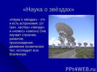 «Наука о звёздах» «Наука о звёздах» - это и есть астрономия. (от греч. «астер» «