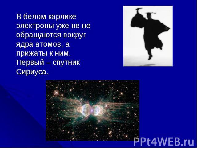 В белом карлике электроны уже не не обращаются вокруг ядра атомов, а прижаты к ним. Первый – спутник Сириуса. В белом карлике электроны уже не не обращаются вокруг ядра атомов, а прижаты к ним. Первый – спутник Сириуса.