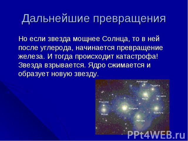 Дальнейшие превращения Но если звезда мощнее Солнца, то в ней после углерода, начинается превращение железа. И тогда происходит катастрофа! Звезда взрывается. Ядро сжимается и образует новую звезду.