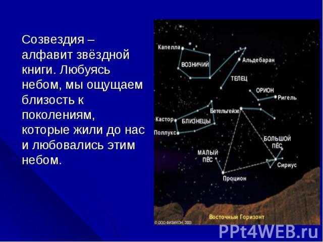 Созвездия – алфавит звёздной книги. Любуясь небом, мы ощущаем близость к поколениям, которые жили до нас и любовались этим небом. Созвездия – алфавит звёздной книги. Любуясь небом, мы ощущаем близость к поколениям, которые жили до нас и любовались э…