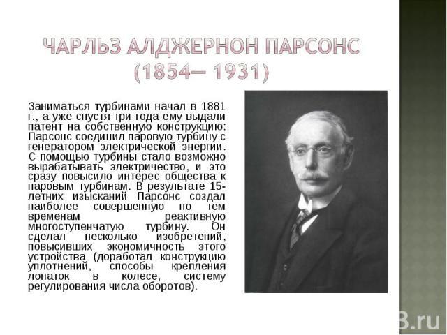 Заниматься турбинами начал в 1881 г., а уже спустя три года ему выдали патент на собственную конструкцию: Парсонс соединил паровую турбину с генератором электрической энергии. С помощью турбины стало возможно вырабатывать электричество, и это сразу …