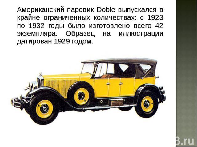 Американский паровик Doble выпускался в крайне ограниченных количествах: с 1923 по 1932 годы было изготовлено всего 42 экземпляра. Образец на иллюстрации датирован 1929 годом. Американский паровик Doble выпускался в крайне ограниченных количествах: …