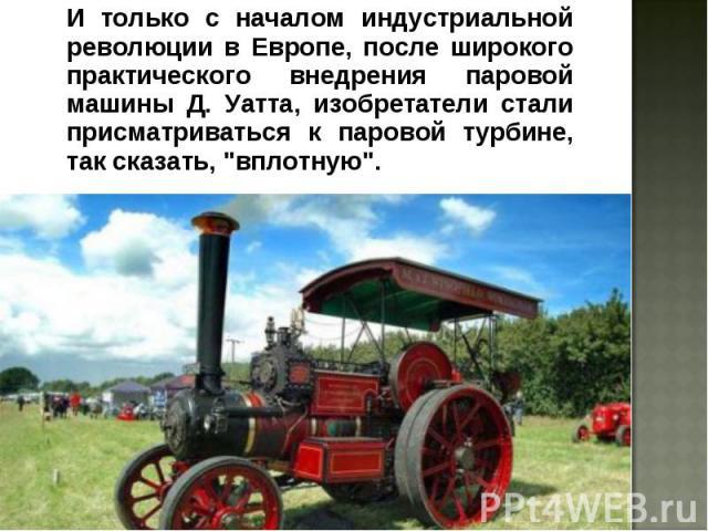 """И только с началом индустриальной революции в Европе, после широкого практического внедрения паровой машины Д. Уатта, изобретатели стали присматриваться к паровой турбине, так сказать, """"вплотную"""". И только с началом индустриальной революци…"""