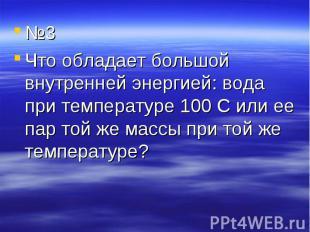№3 №3 Что обладает большой внутренней энергией: вода при температуре 100 С или е