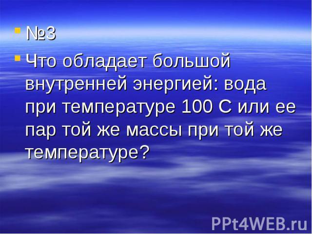 №3 №3 Что обладает большой внутренней энергией: вода при температуре 100 С или ее пар той же массы при той же температуре?