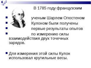 В 1785 году французским В 1785 году французским ученым Шарлем Огюстеном Кулоном